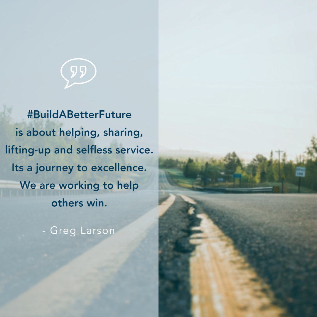 Build a better future is about helping, sharing, lifting-up and selfless service. Its a journey to excellence. We are working to help others win. - Greg Larson