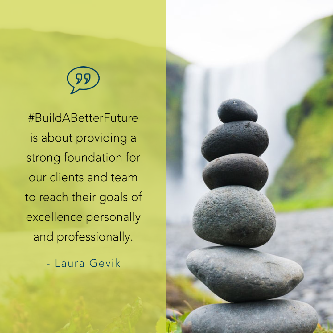 Build a better future is about providing a strong foundation for our clients and team to reach their goals of excellence personally and professionally. - Laura Gevik