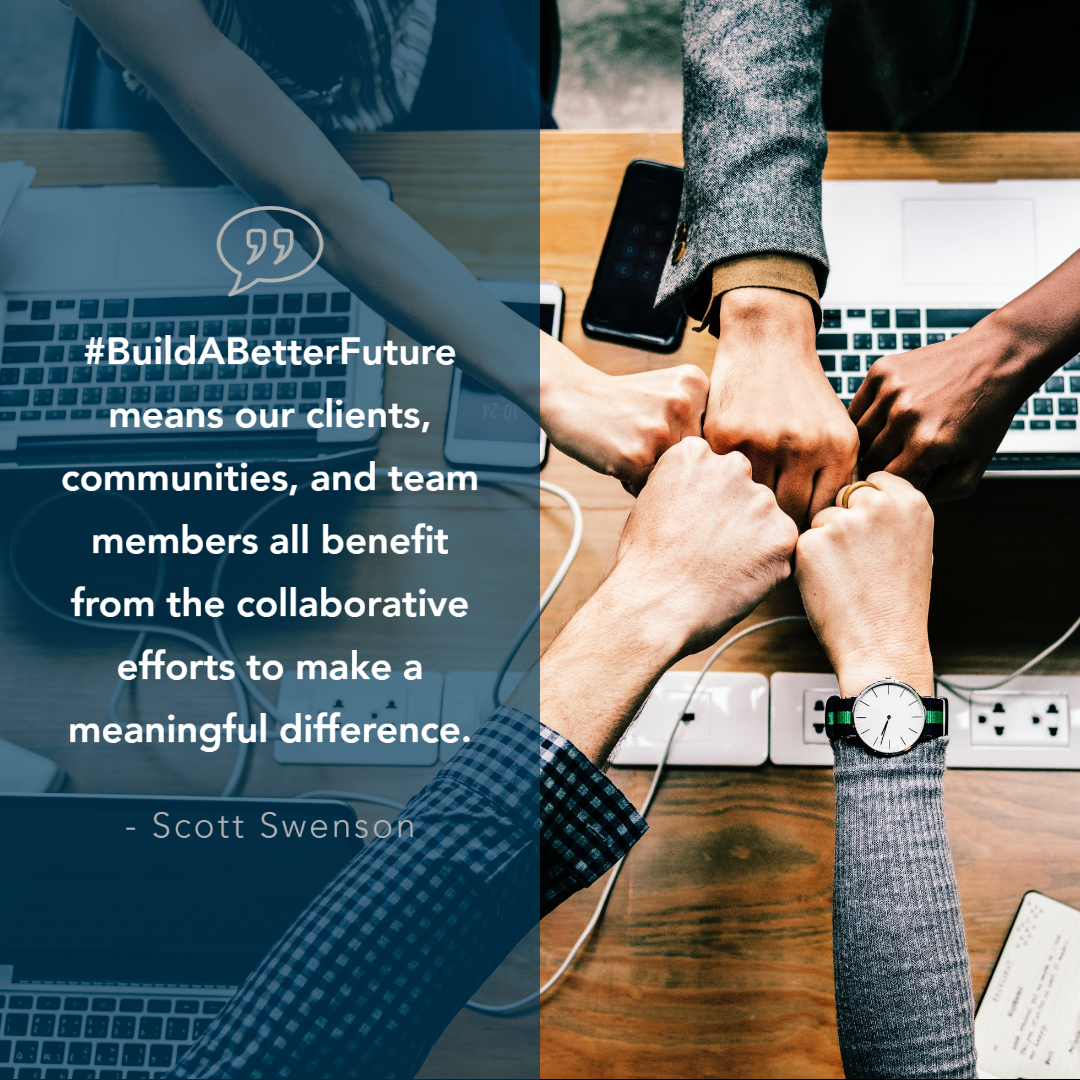 Build a better future means our clients, communities, and team members all benefit from the collaborative efforts to make a meaningful difference. - Scott Swenson
